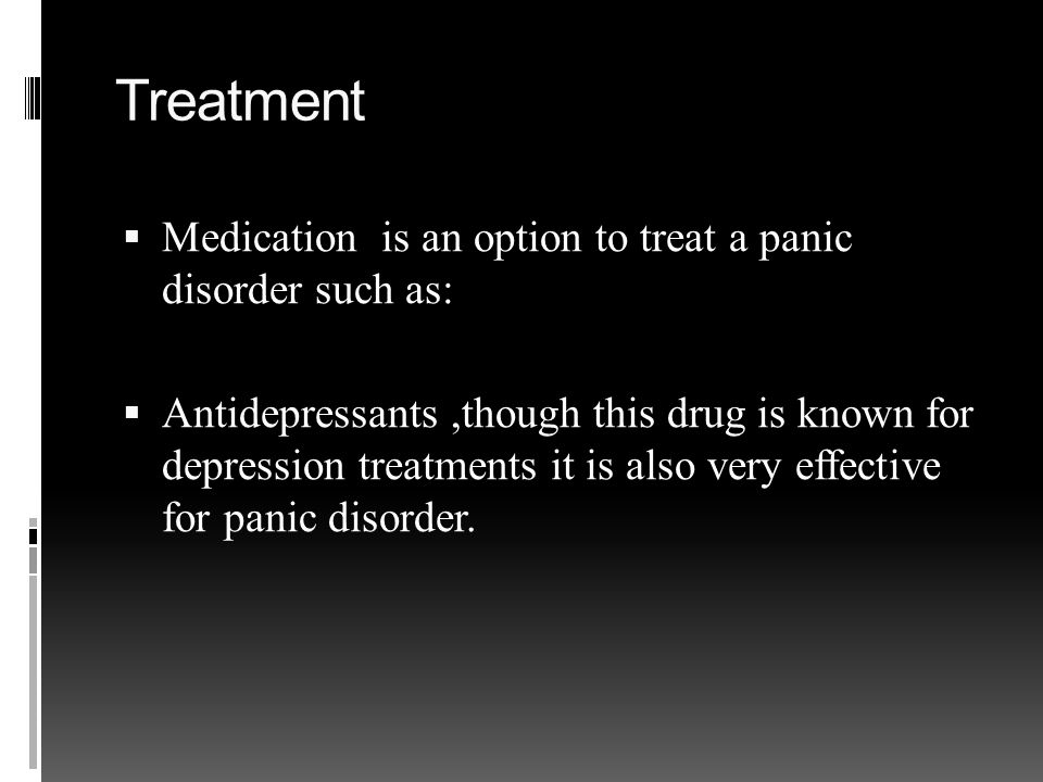 Treatment  Medication is an option to treat a panic disorder such as:  Antidepressants,though this drug is known for depression treatments it is also very effective for panic disorder.