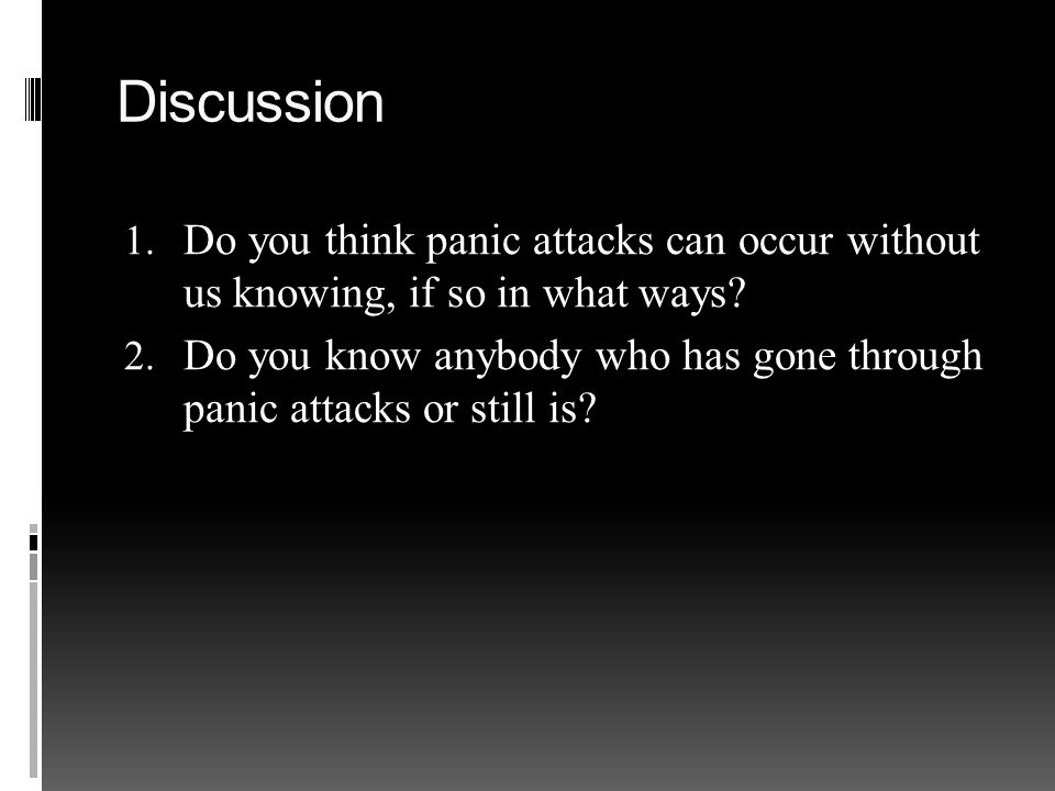 Discussion 1. Do you think panic attacks can occur without us knowing, if so in what ways.