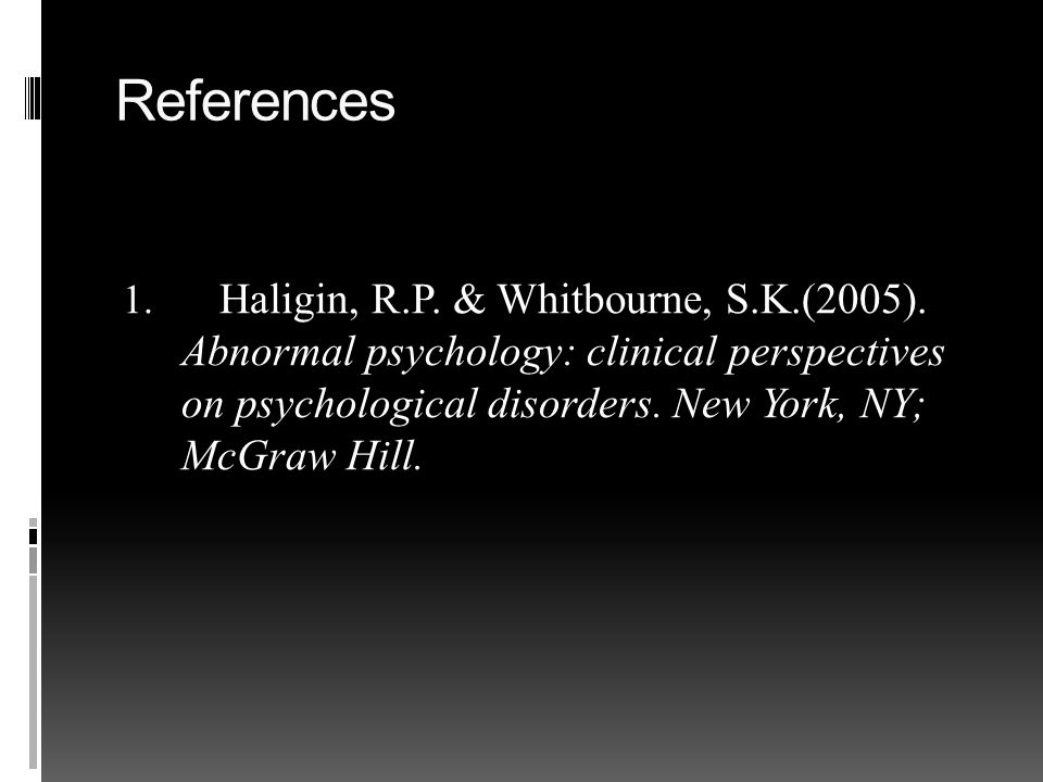 References 1. Haligin, R.P. & Whitbourne, S.K.(2005).