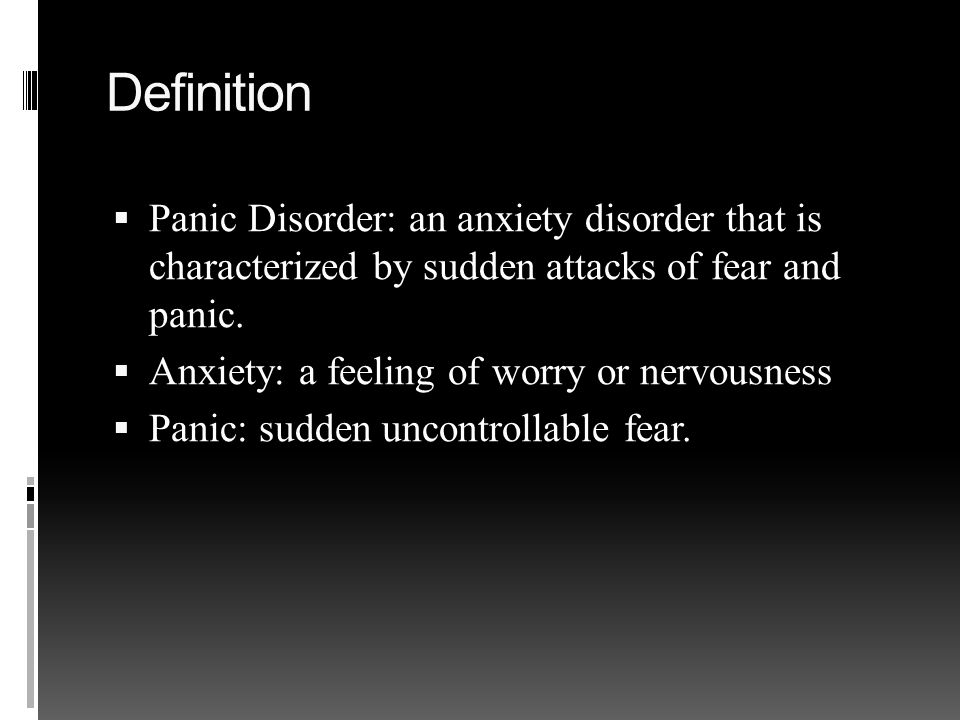 Definition  Panic Disorder: an anxiety disorder that is characterized by sudden attacks of fear and panic.