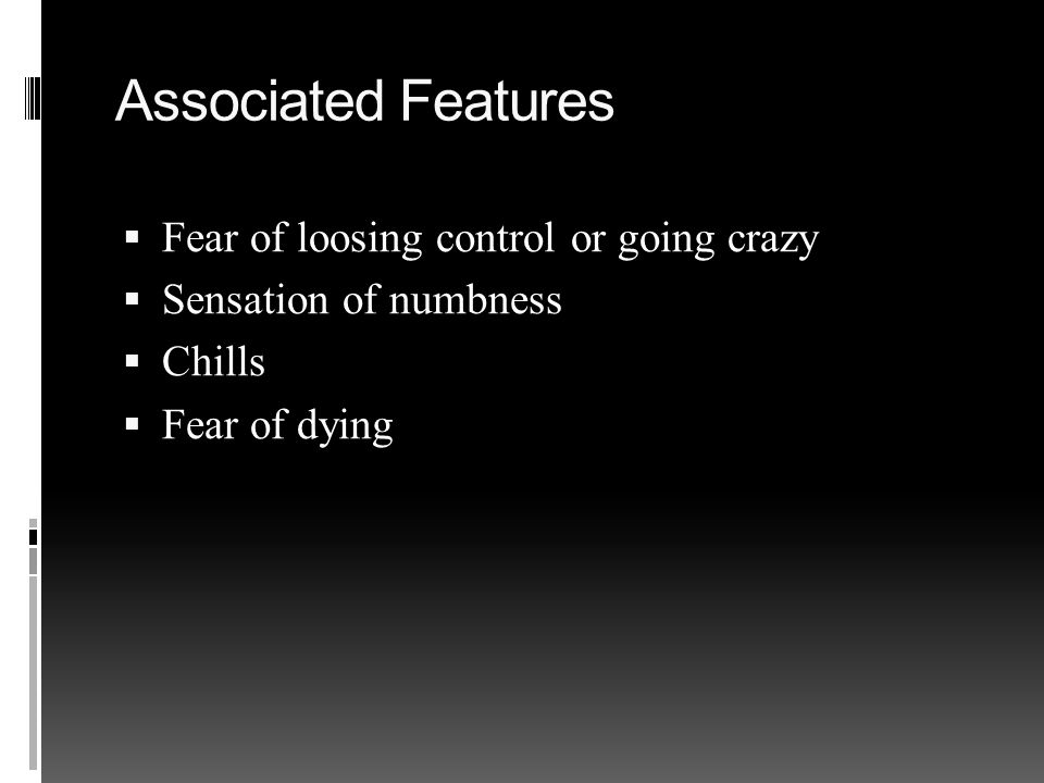 Associated Features  Fear of loosing control or going crazy  Sensation of numbness  Chills  Fear of dying
