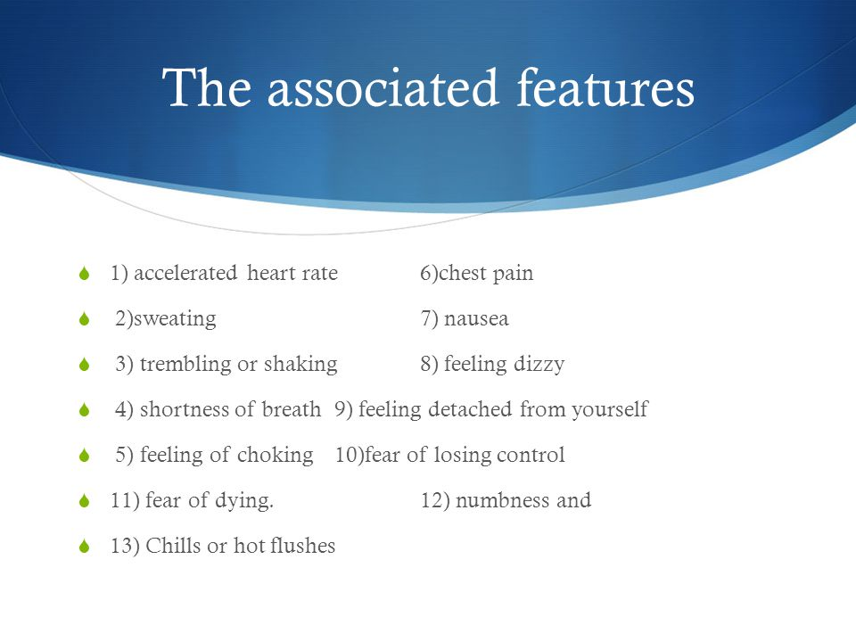 The associated features  1) accelerated heart rate6)chest pain  2)sweating7) nausea  3) trembling or shaking8) feeling dizzy  4) shortness of breath9) feeling detached from yourself  5) feeling of choking 10)fear of losing control  11) fear of dying.