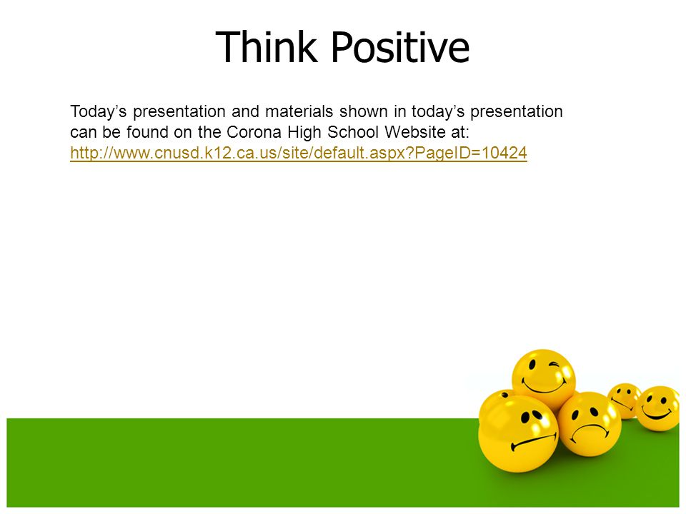 Think Positive Today's presentation and materials shown in today's presentation can be found on the Corona High School Website at:   PageID=10424