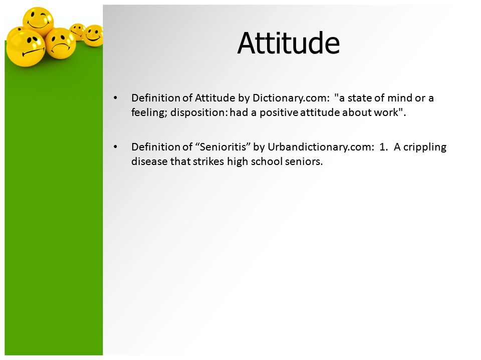 Attitude Definition of Attitude by Dictionary.com: a state of mind or a feeling; disposition: had a positive attitude about work .
