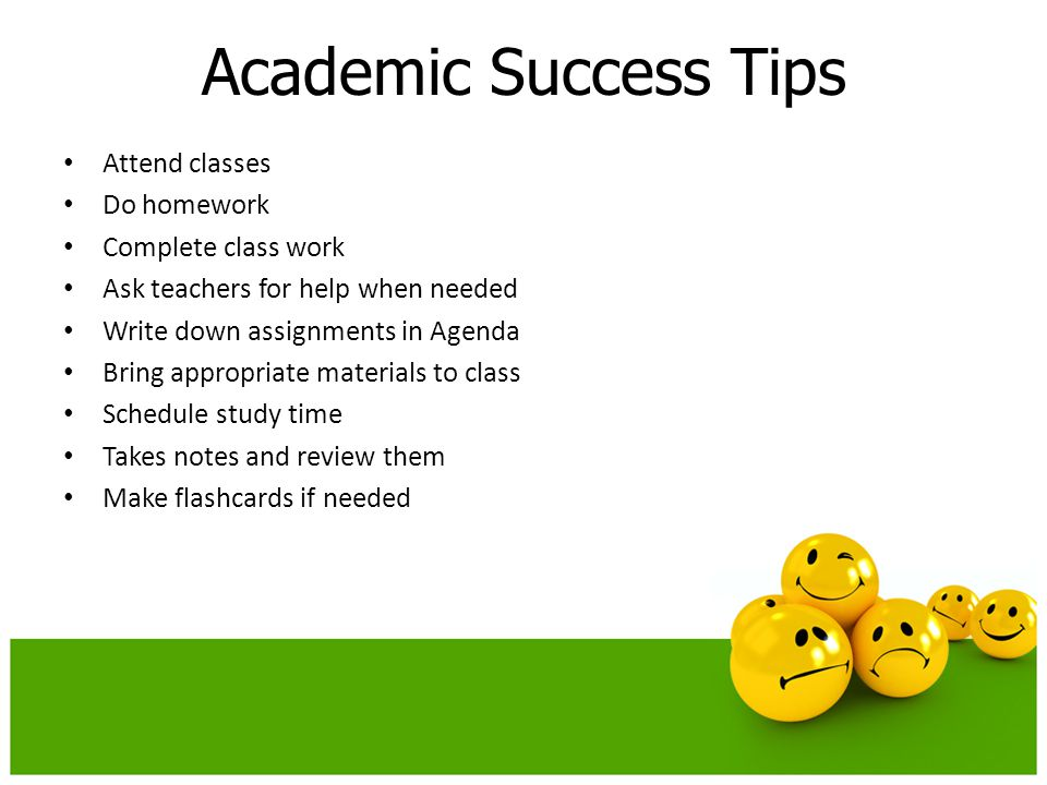 Academic Success Tips Attend classes Do homework Complete class work Ask teachers for help when needed Write down assignments in Agenda Bring appropriate materials to class Schedule study time Takes notes and review them Make flashcards if needed