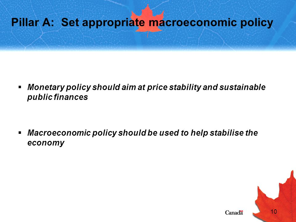 10 Pillar A: Set appropriate macroeconomic policy  Monetary policy should aim at price stability and sustainable public finances  Macroeconomic policy should be used to help stabilise the economy
