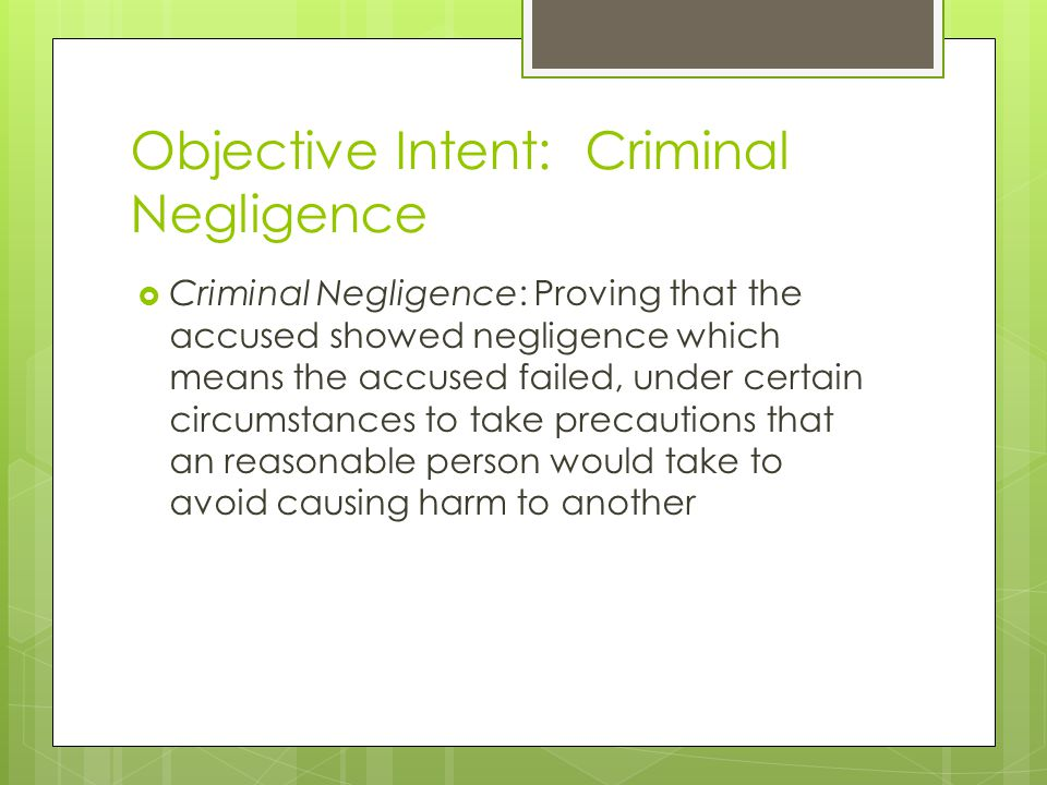 Objective Intent: Criminal Negligence  Criminal Negligence: Proving that the accused showed negligence which means the accused failed, under certain circumstances to take precautions that an reasonable person would take to avoid causing harm to another
