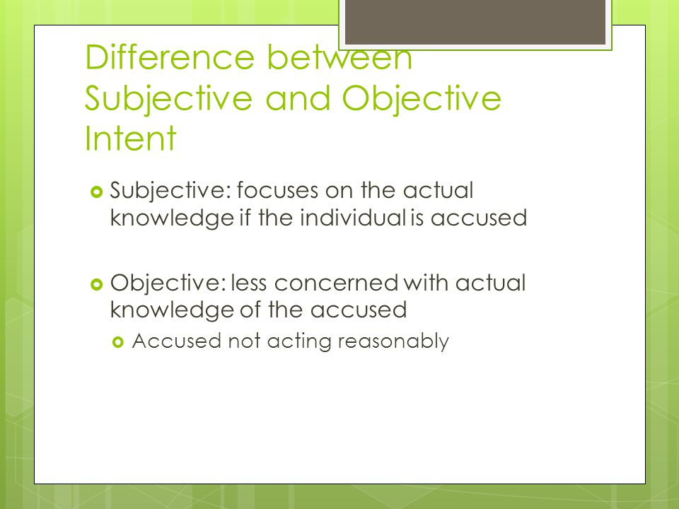 Difference between Subjective and Objective Intent  Subjective: focuses on the actual knowledge if the individual is accused  Objective: less concerned with actual knowledge of the accused  Accused not acting reasonably