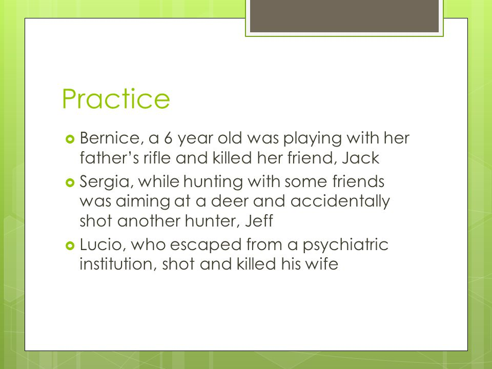 Practice  Bernice, a 6 year old was playing with her father's rifle and killed her friend, Jack  Sergia, while hunting with some friends was aiming at a deer and accidentally shot another hunter, Jeff  Lucio, who escaped from a psychiatric institution, shot and killed his wife