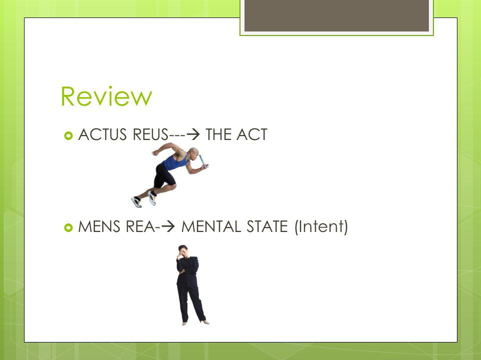 Review  ACTUS REUS---  THE ACT  MENS REA-  MENTAL STATE (Intent)