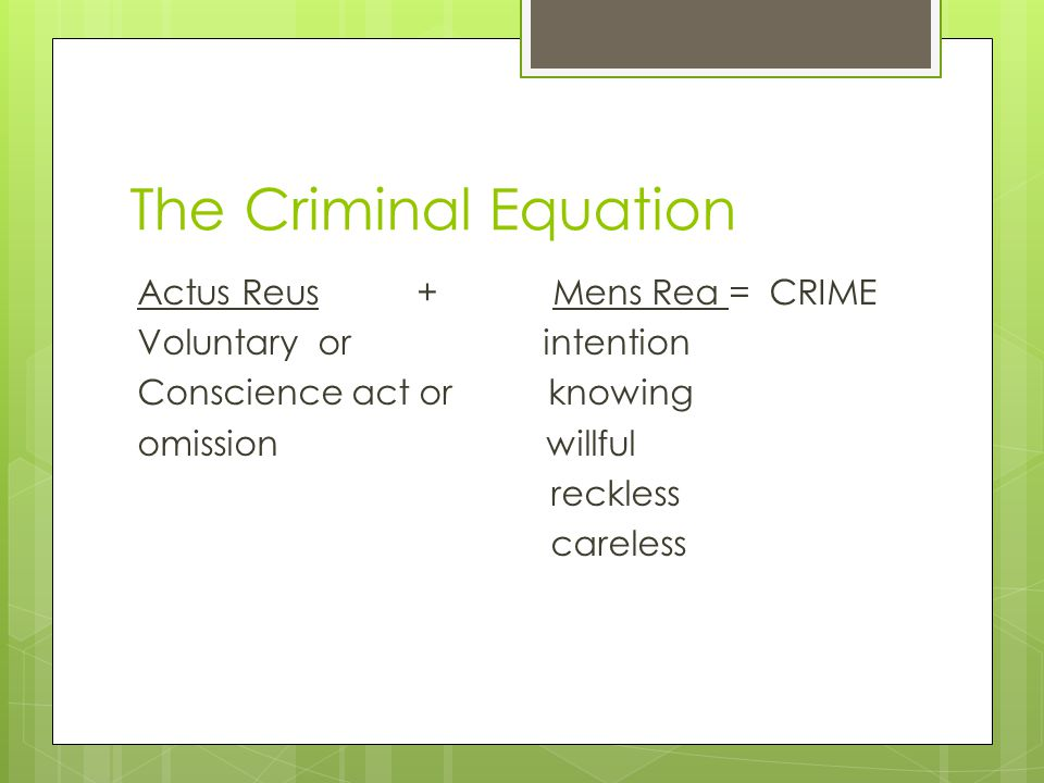 The Criminal Equation Actus Reus + Mens Rea = CRIME Voluntary or intention Conscience act or knowing omission willful reckless careless