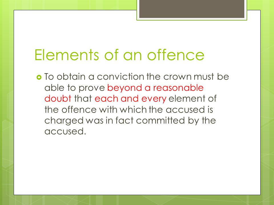 Elements of an offence  To obtain a conviction the crown must be able to prove beyond a reasonable doubt that each and every element of the offence with which the accused is charged was in fact committed by the accused.