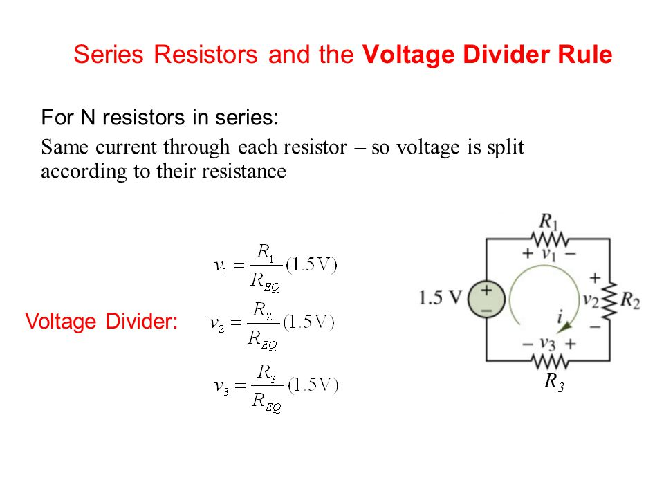 Series Resistors and the Voltage Divider Rule For N resistors in series: Same current through each resistor – so voltage is split according to their resistance Voltage Divider: R3R3