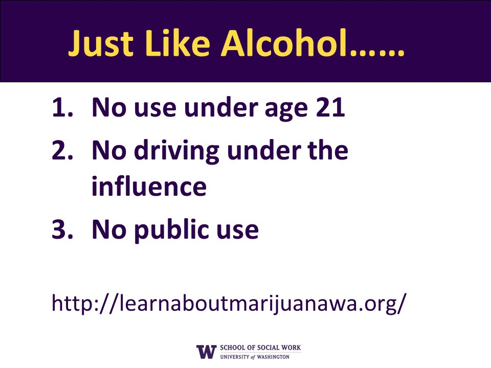 Just Like Alcohol…… 1.No use under age 21 2.No driving under the influence 3.No public use