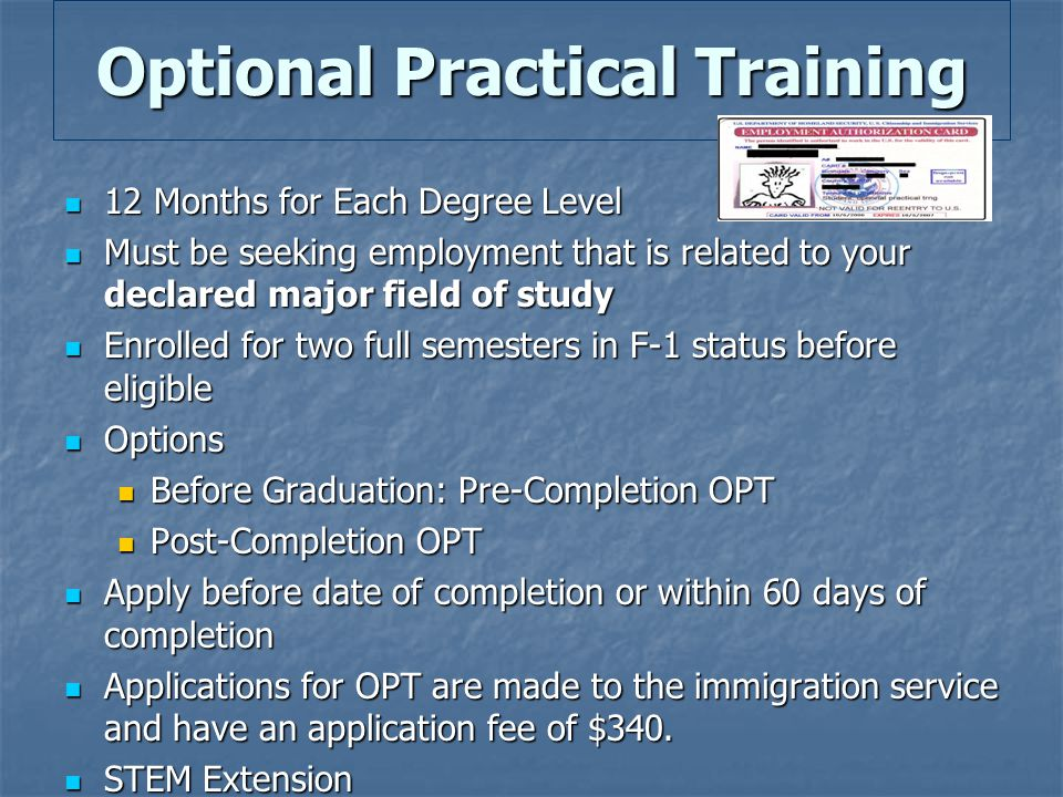 Optional Practical Training 12 Months for Each Degree Level 12 Months for Each Degree Level Must be seeking employment that is related to your declared major field of study Must be seeking employment that is related to your declared major field of study Enrolled for two full semesters in F-1 status before eligible Enrolled for two full semesters in F-1 status before eligible Options Options Before Graduation: Pre-Completion OPT Before Graduation: Pre-Completion OPT Post-Completion OPT Post-Completion OPT Apply before date of completion or within 60 days of completion Apply before date of completion or within 60 days of completion Applications for OPT are made to the immigration service and have an application fee of $340.