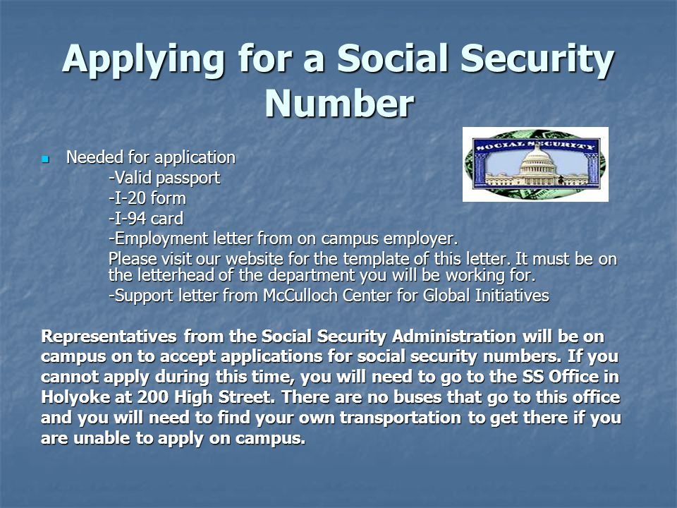 Applying for a Social Security Number Needed for application Needed for application -Valid passport -I-20 form -I-94 card -Employment letter from on campus employer.