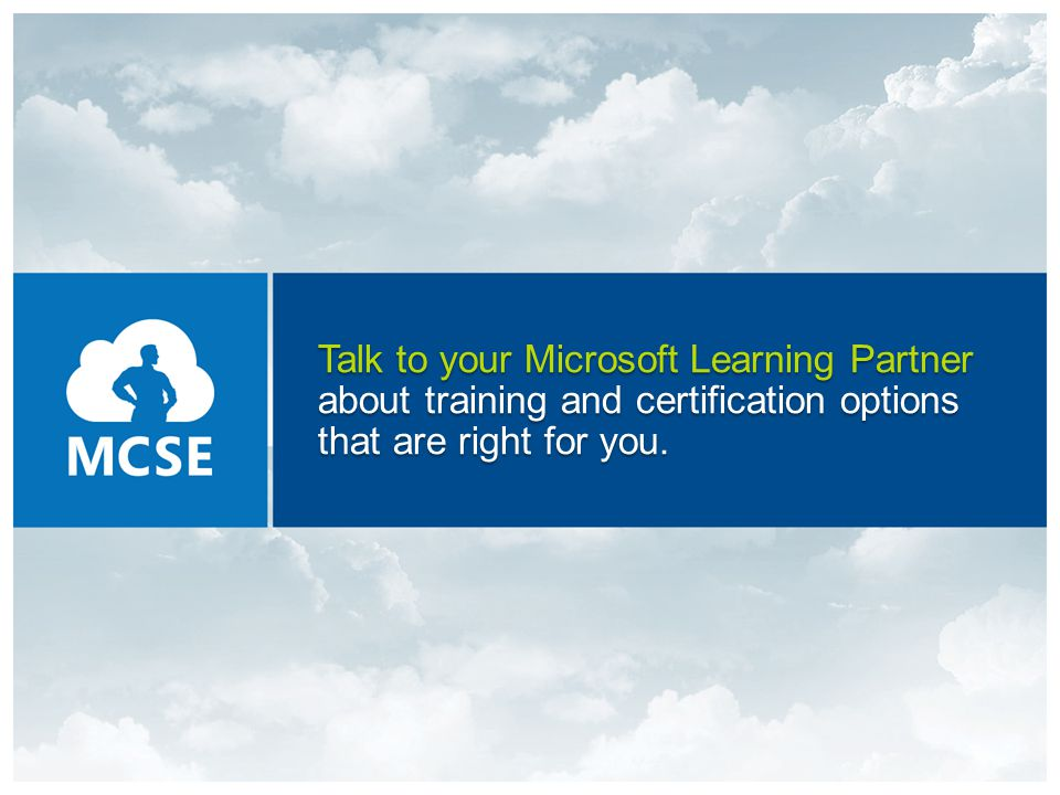 Talk to your Microsoft Learning Partner about training and certification options that are right for you.