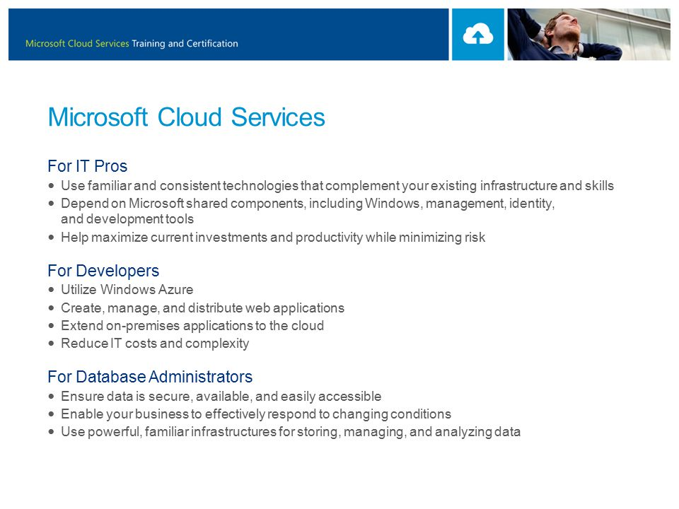 Microsoft Cloud Services For IT Pros Use familiar and consistent technologies that complement your existing infrastructure and skills Depend on Microsoft shared components, including Windows, management, identity, and development tools Help maximize current investments and productivity while minimizing risk For Developers Utilize Windows Azure Create, manage, and distribute web applications Extend on-premises applications to the cloud Reduce IT costs and complexity For Database Administrators Ensure data is secure, available, and easily accessible Enable your business to effectively respond to changing conditions Use powerful, familiar infrastructures for storing, managing, and analyzing data