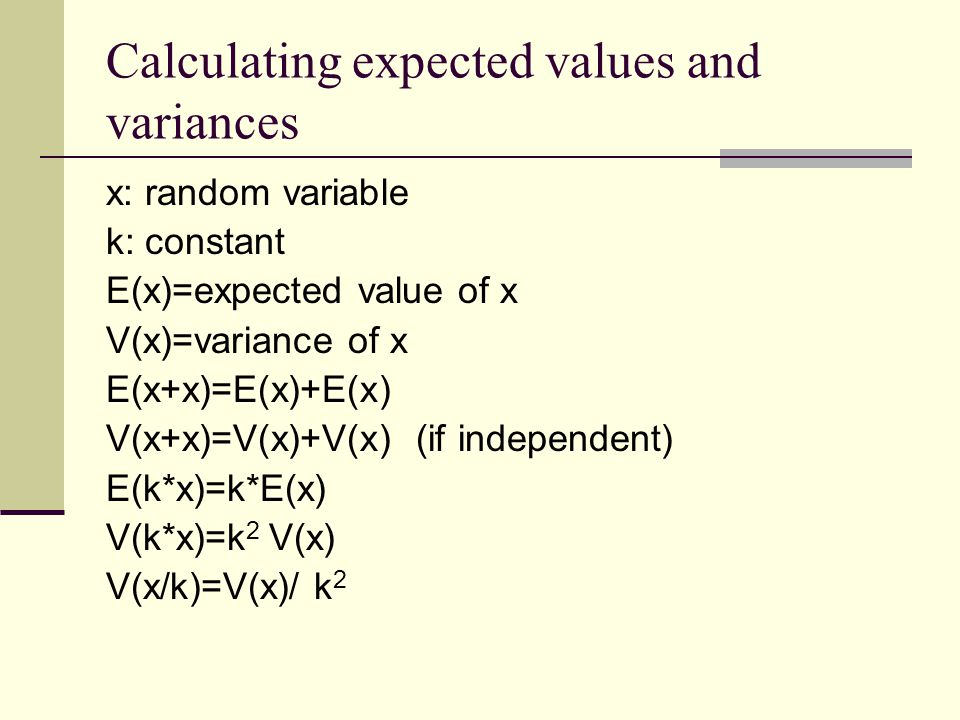 Calculating expected values and variances x: random variable k: constant E(x)=expected value of x V(x)=variance of x E(x+x)=E(x)+E(x) V(x+x)=V(x)+V(x) (if independent) E(k*x)=k*E(x) V(k*x)=k 2 V(x) V(x/k)=V(x)/ k 2