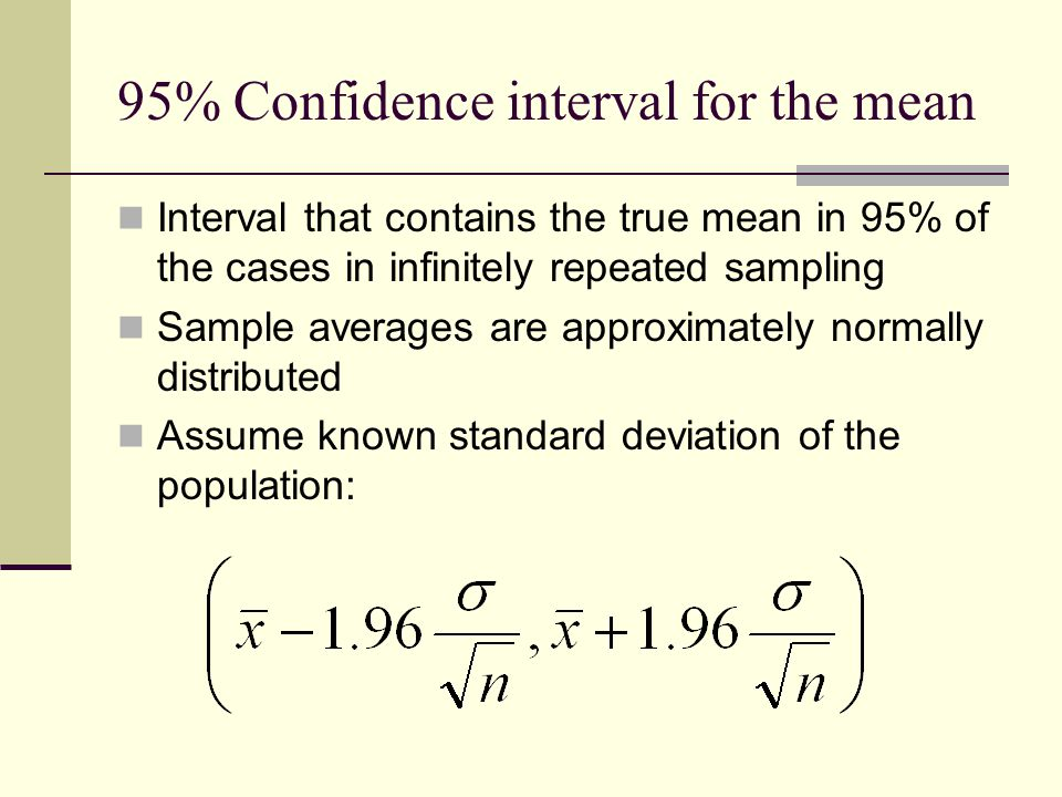 95% Confidence interval for the mean Interval that contains the true mean in 95% of the cases in infinitely repeated sampling Sample averages are approximately normally distributed Assume known standard deviation of the population: