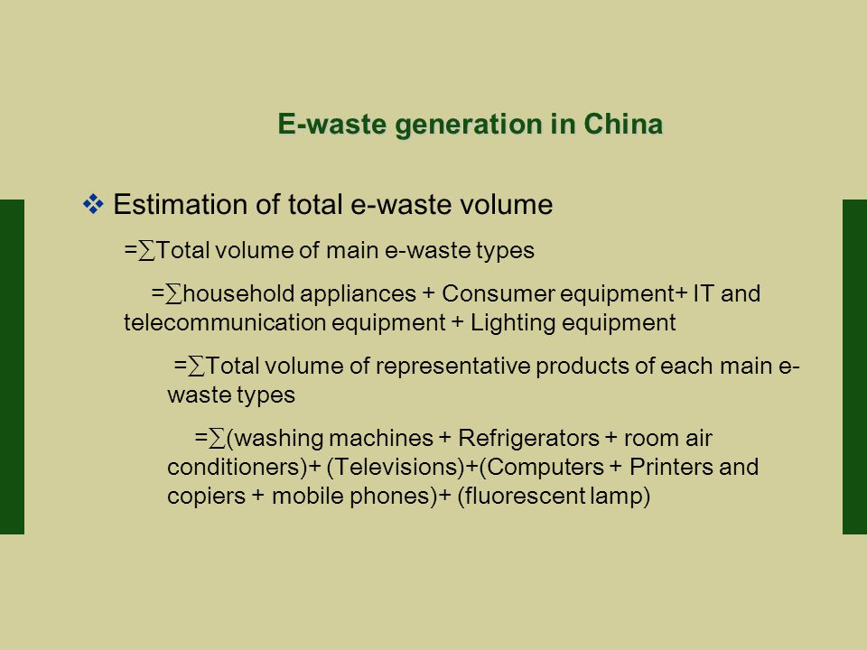 E-waste generation in China  Estimation of total e-waste volume =∑Total volume of main e-waste types =∑household appliances + Consumer equipment+ IT and telecommunication equipment + Lighting equipment =∑Total volume of representative products of each main e- waste types =∑(washing machines + Refrigerators + room air conditioners)+ (Televisions)+(Computers + Printers and copiers + mobile phones)+ (fluorescent lamp)