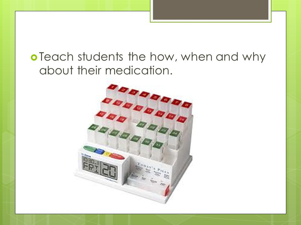  Teach students the how, when and why about their medication.