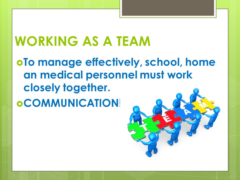 WORKING AS A TEAM  To manage effectively, school, home an medical personnel must work closely together.