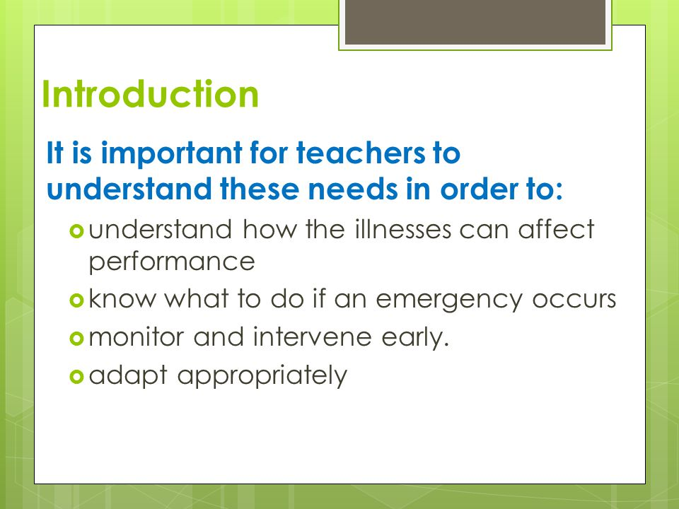 Introduction It is important for teachers to understand these needs in order to:  understand how the illnesses can affect performance  know what to do if an emergency occurs  monitor and intervene early.
