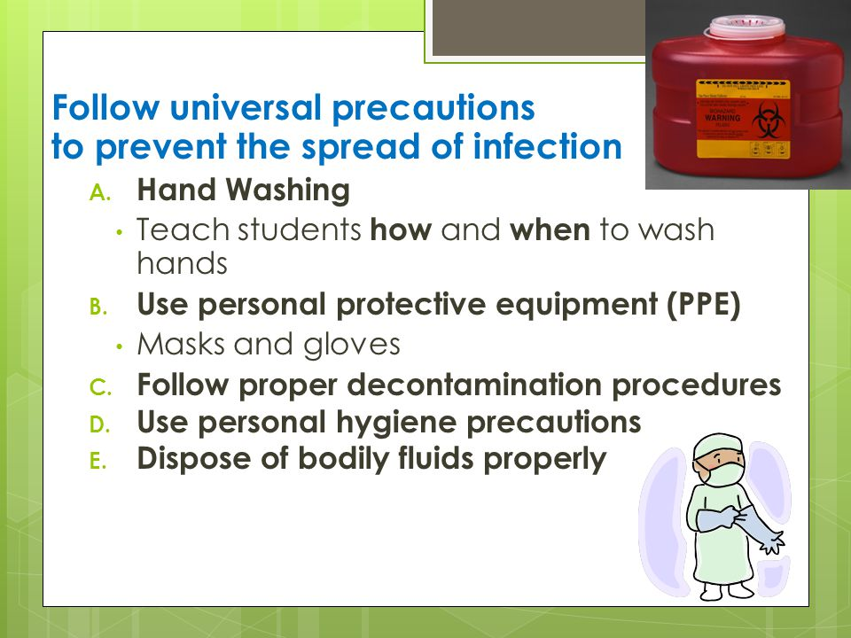 Follow universal precautions to prevent the spread of infection A.