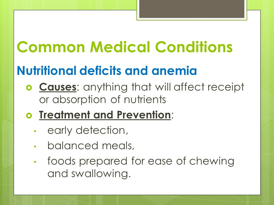 Common Medical Conditions Nutritional deficits and anemia  Causes : anything that will affect receipt or absorption of nutrients  Treatment and Prevention : early detection, balanced meals, foods prepared for ease of chewing and swallowing.