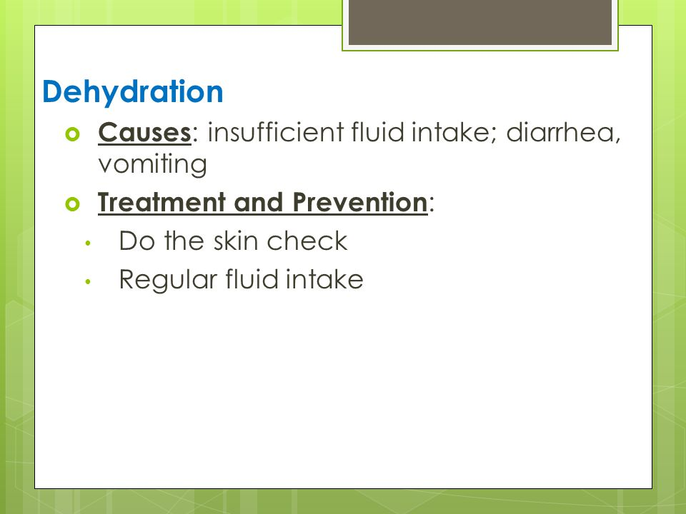 Dehydration  Causes : insufficient fluid intake; diarrhea, vomiting  Treatment and Prevention : Do the skin check Regular fluid intake