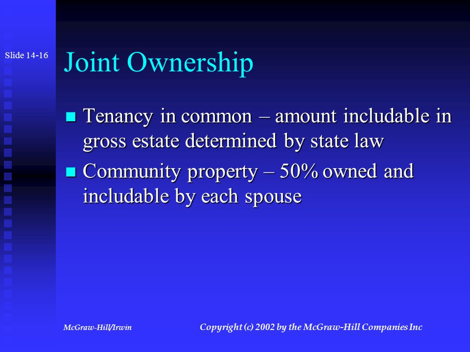 McGraw-Hill/Irwin Copyright (c) 2002 by the McGraw-Hill Companies Inc Joint Ownership Jointly held property with rights of survivorship Jointly held property with rights of survivorship  General rule: Entire value of property less contribution of decedent includable in gross estate  Exception: If joint owners were married, 50% of value of property includable Slide14-15
