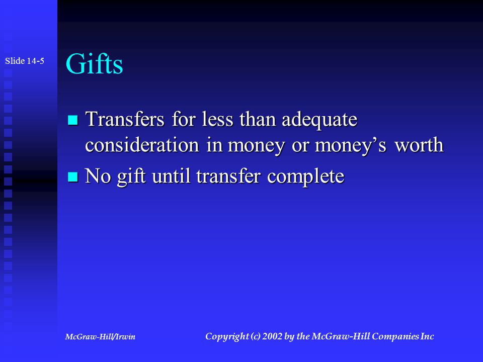 McGraw-Hill/Irwin Copyright (c) 2002 by the McGraw-Hill Companies Inc Gift Tax Formula Fair market value of gifts during year Less: Annual exclusion and deductions Current year taxable gifts Plus: Prior year taxable gifts Cumulative taxable gifts X Transfer tax rates Tax on cumulative gifts Less: Tax computed on prior year gifts Pre-credit gift tax Less: Unified Credit Gift tax payable Slide 14-4