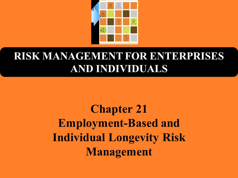 RISK MANAGEMENT FOR ENTERPRISES AND INDIVIDUALS Chapter 21 Employment-Based and Individual Longevity Risk Management