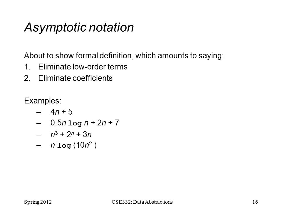 Asymptotic notation About to show formal definition, which amounts to saying: 1.Eliminate low-order terms 2.Eliminate coefficients Examples: –4n + 5 –0.5n log n + 2n + 7 –n n + 3n –n log (10n 2 ) Spring CSE332: Data Abstractions