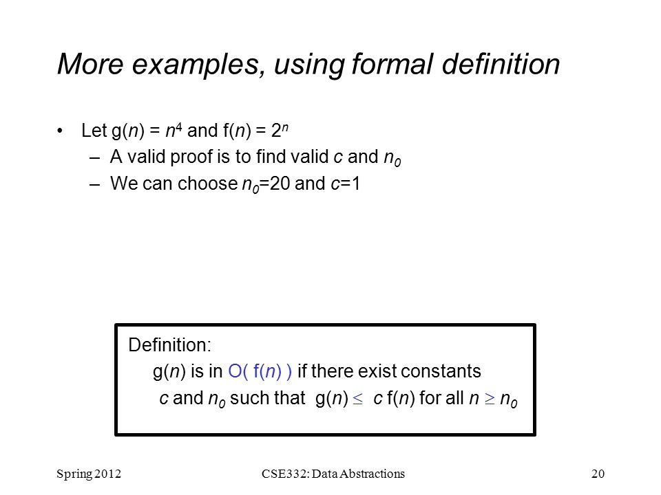 More examples, using formal definition Let g(n) = n 4 and f(n) = 2 n –A valid proof is to find valid c and n 0 –We can choose n 0 =20 and c=1 Spring CSE332: Data Abstractions Definition: g(n) is in O( f(n) ) if there exist constants c and n 0 such that g(n)  c f(n) for all n  n 0