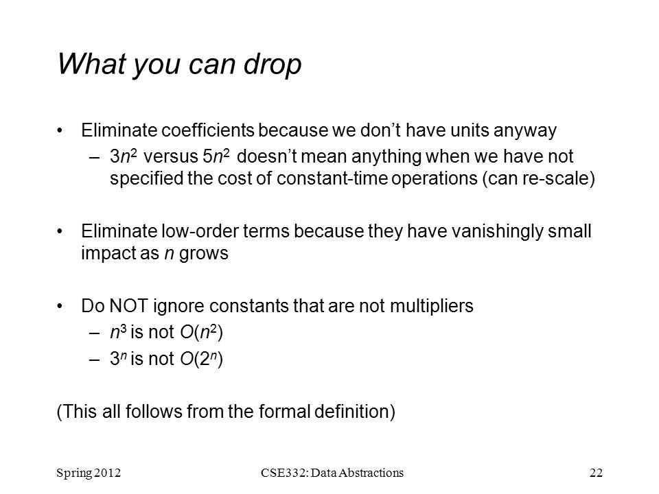 What you can drop Eliminate coefficients because we don't have units anyway –3n 2 versus 5n 2 doesn't mean anything when we have not specified the cost of constant-time operations (can re-scale) Eliminate low-order terms because they have vanishingly small impact as n grows Do NOT ignore constants that are not multipliers –n 3 is not O(n 2 ) –3 n is not O(2 n ) (This all follows from the formal definition) Spring CSE332: Data Abstractions