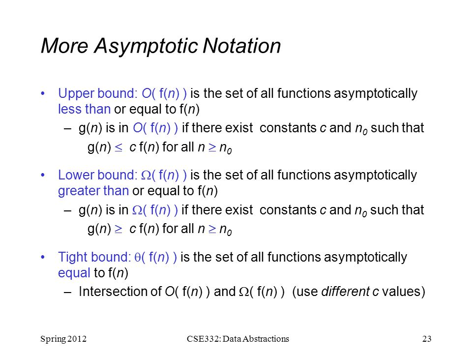 More Asymptotic Notation Upper bound: O( f(n) ) is the set of all functions asymptotically less than or equal to f(n) –g(n) is in O( f(n) ) if there exist constants c and n 0 such that g(n)  c f(n) for all n  n 0 Lower bound:  ( f(n) ) is the set of all functions asymptotically greater than or equal to f(n) –g(n) is in  ( f(n) ) if there exist constants c and n 0 such that g(n)  c f(n) for all n  n 0 Tight bound:  ( f(n) ) is the set of all functions asymptotically equal to f(n) –Intersection of O( f(n) ) and  ( f(n) ) (use different c values) Spring CSE332: Data Abstractions