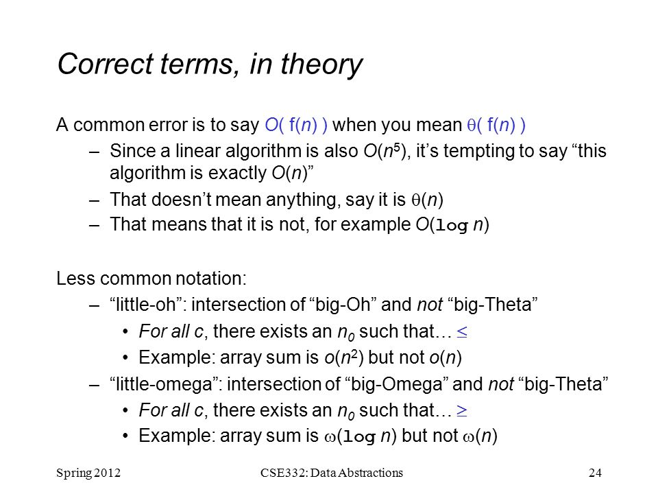 Correct terms, in theory A common error is to say O( f(n) ) when you mean  ( f(n) ) –Since a linear algorithm is also O(n 5 ), it's tempting to say this algorithm is exactly O(n) –That doesn't mean anything, say it is  (n) –That means that it is not, for example O( log n) Less common notation: – little-oh : intersection of big-Oh and not big-Theta For all c, there exists an n 0 such that…  Example: array sum is o(n 2 ) but not o(n) – little-omega : intersection of big-Omega and not big-Theta For all c, there exists an n 0 such that…  Example: array sum is  ( log n) but not  (n) Spring CSE332: Data Abstractions
