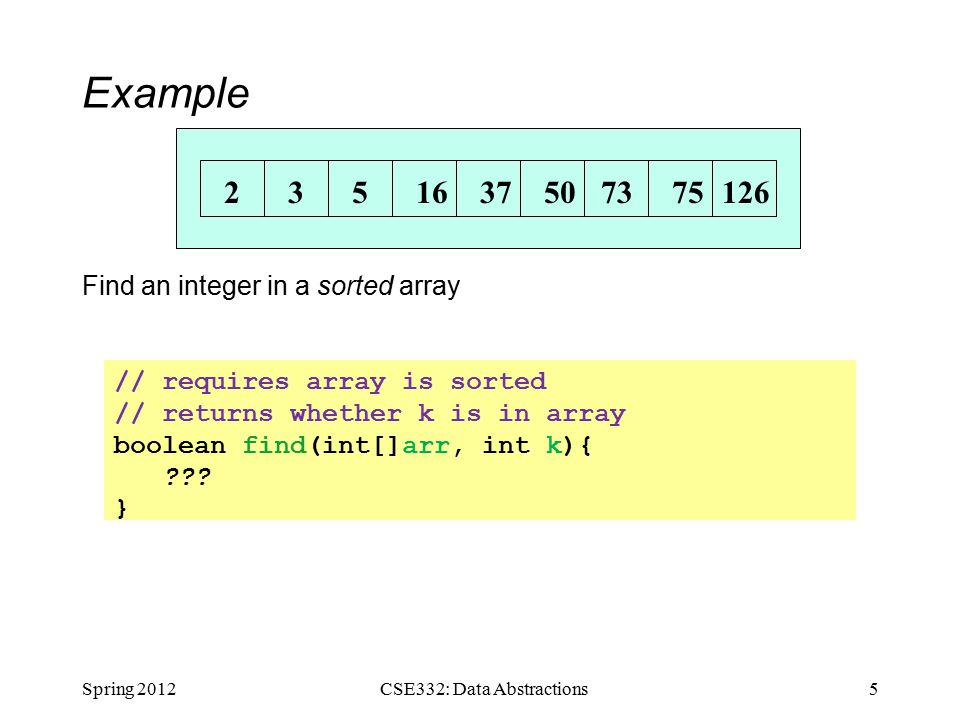 Example Find an integer in a sorted array Spring 20125CSE332: Data Abstractions // requires array is sorted // returns whether k is in array boolean find(int[]arr, int k){ .