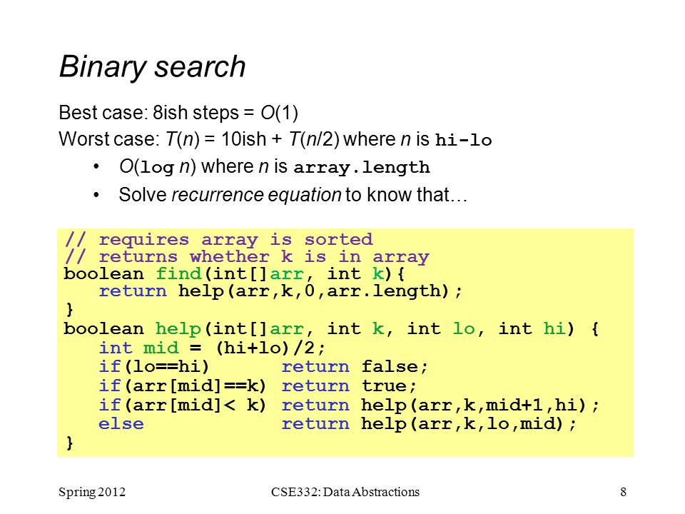 Binary search Spring 20128CSE332: Data Abstractions // requires array is sorted // returns whether k is in array boolean find(int[]arr, int k){ return help(arr,k,0,arr.length); } boolean help(int[]arr, int k, int lo, int hi) { int mid = (hi+lo)/2; if(lo==hi) return false; if(arr[mid]==k) return true; if(arr[mid]< k) return help(arr,k,mid+1,hi); else return help(arr,k,lo,mid); } Best case: 8ish steps = O(1) Worst case: T(n) = 10ish + T(n/2) where n is hi-lo O( log n) where n is array.length Solve recurrence equation to know that…
