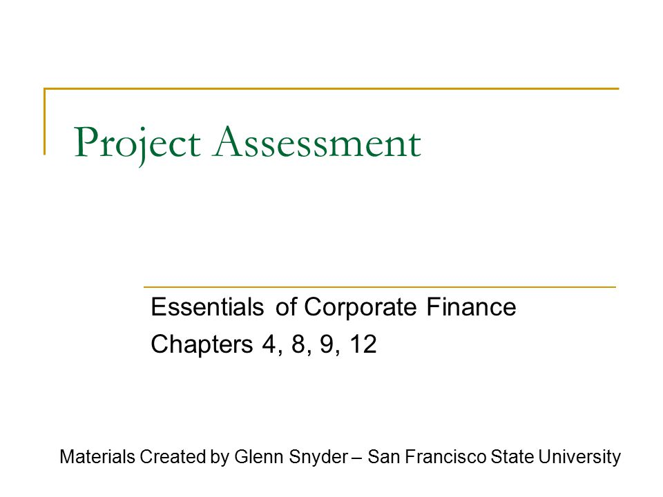 1 Project Assessment Essentials Of Corporate Finance Chapters 4 8 9 12 Materials Created By Glenn Snyder San Francisco State University