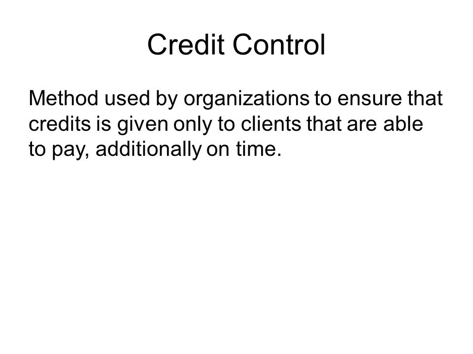 Credit Control Method used by organizations to ensure that credits is given only to clients that are able to pay, additionally on time.