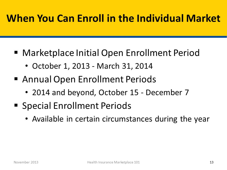 13November 2013Health Insurance Marketplace 101  Marketplace Initial Open Enrollment Period October 1, March 31, 2014  Annual Open Enrollment Periods 2014 and beyond, October 15 - December 7  Special Enrollment Periods Available in certain circumstances during the year When You Can Enroll in the Individual Market