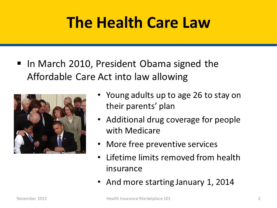 2 November 2013 Young adults up to age 26 to stay on their parents' plan Additional drug coverage for people with Medicare More free preventive services Lifetime limits removed from health insurance And more starting January 1, 2014  In March 2010, President Obama signed the Affordable Care Act into law allowing The Health Care Law