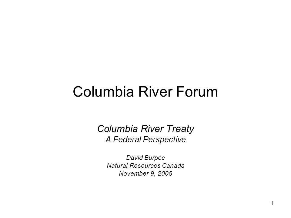 1 Columbia River Forum Columbia River Treaty A Federal Perspective David Burpee Natural Resources Canada November 9, 2005