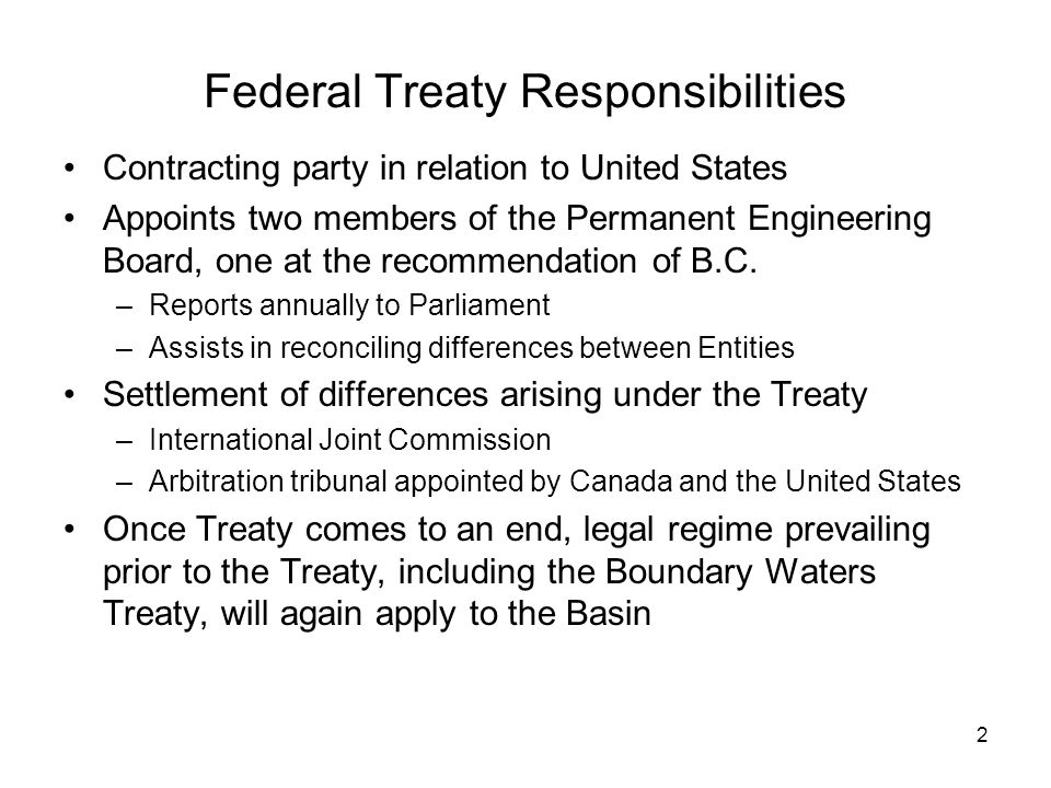 2 Federal Treaty Responsibilities Contracting party in relation to United States Appoints two members of the Permanent Engineering Board, one at the recommendation of B.C.