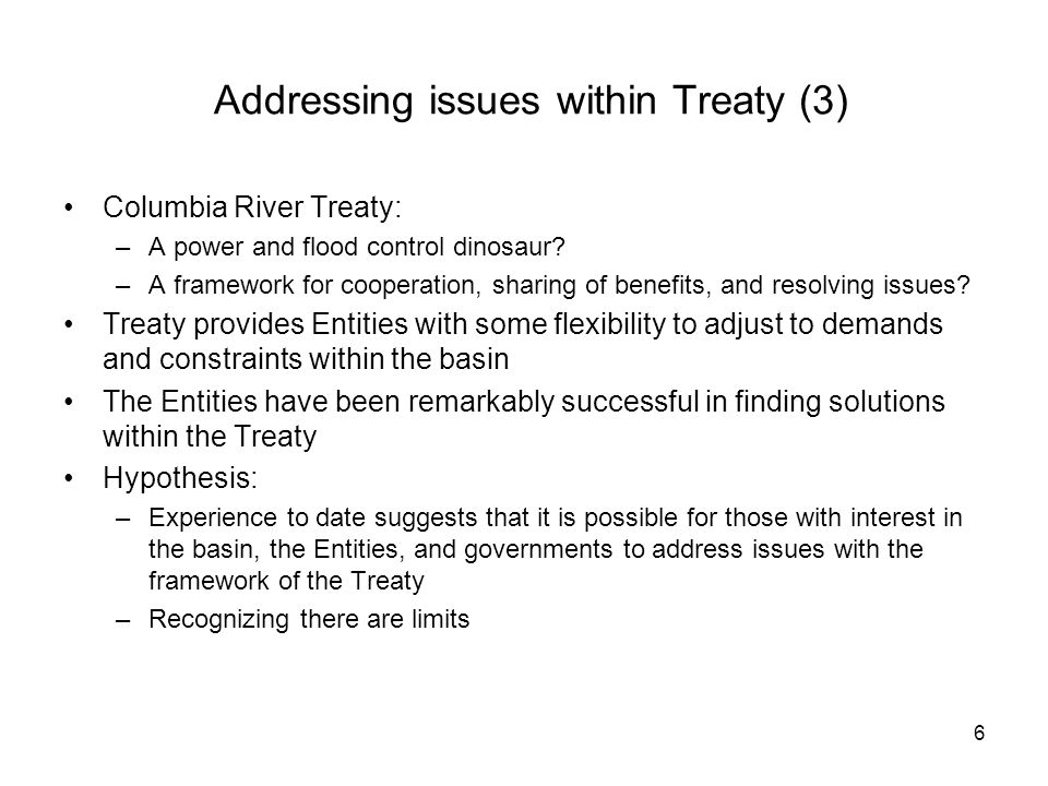 6 Addressing issues within Treaty (3) Columbia River Treaty: –A power and flood control dinosaur.