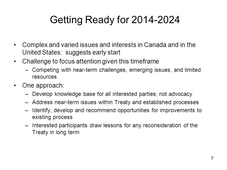 7 Getting Ready for Complex and varied issues and interests in Canada and in the United States: suggests early start Challenge to focus attention given this timeframe –Competing with near-term challenges, emerging issues, and limited resources One approach: –Develop knowledge base for all interested parties; not advocacy –Address near-term issues within Treaty and established processes –Identify, develop and recommend opportunities for improvements to existing process –Interested participants draw lessons for any reconsideration of the Treaty in long term
