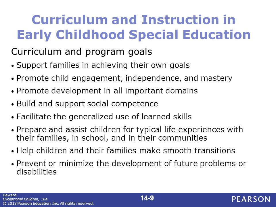 Curriculum and Instruction in Early Childhood Special Education Curriculum and program goals Support families in achieving their own goals Promote child engagement, independence, and mastery Promote development in all important domains Build and support social competence Facilitate the generalized use of learned skills Prepare and assist children for typical life experiences with their families, in school, and in their communities Help children and their families make smooth transitions Prevent or minimize the development of future problems or disabilities 14-9 Heward Exceptional Children, 10e © 2013 Pearson Education, Inc.